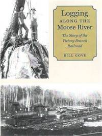 Logging along the Moose River: The Story of the Victory Branch Railroad by  Bill Gove - Paperback - trade pbk - 2015 - from AardBooks (SKU: MAIN019607I)