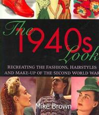 THE 1940s LOOK - RECREATING THE FASHIONS, HAIRSTYLES AND MAKE-UP OF THE SECOND WORLD WAR