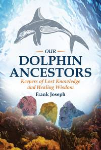 OUR DOLPHIN ANCESTORS: Keepers Of Lost Knowledge & Healing Wisdom
