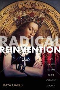 Radical Reinvention: An Unlikely Return to the Catholic Church by Oakes, Kaya