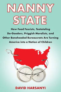 Nanny State: How Food Fascists, Teetotaling Do-Gooders, Priggish Moralists, and other Boneheaded...