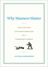 Why Manners Matter: The Case for Civilized Behavior in a Barbarous World