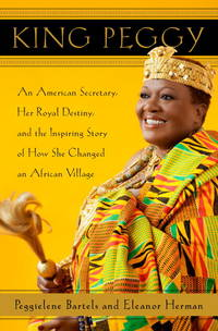 King Peggy : An American Secretary, Her Royal Destiny, and the Inspring  Story of How She Changed an African Village