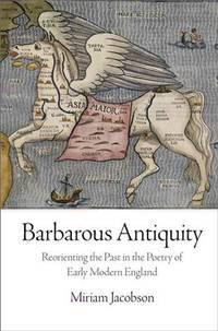Barbarous Antiquity: Reorienting the Past in the Poetry of Early Modern England