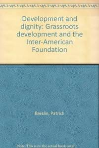 DEVELOPMENT AND DIGNITY: GRASSROOTS DEVELOPMENT AND THE INTER-AMERICAN  FOUNDATION