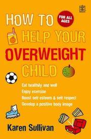 How to Help Your Overweight Child - Eat Healthily and Well, Enjoy Excercise, Boost Self- Esteem and Self Respect, Achieve a Healthier Weight