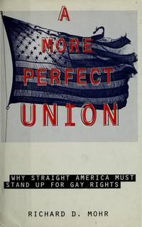 A More Perfect Union: Why Straight America Must Stand Up for Gay Rights by  Richard D Mohr - First edition. First printing - 1994 - from Cup and Chaucer Books and Biblio.com