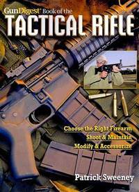 The Gun Digest Book of the Tactical Rifle: Choose the Right Firearm, Shoot & Maintain, Modify & Accessorize