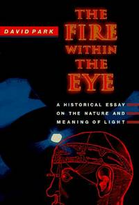 Fire within the Eye, The : A Historical Essay on the Nature Essay on the Nature and Meaning of Light