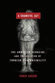 A Shameful Act : The Armenian Genocide and the Question of Turkish Responsibility
