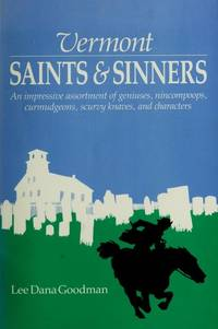 Vermont Saints and Sinners: An Impressive Assortment of Geniuses, Curmudgeons, Scurvy Knaves and...