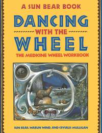 DANCING WITH THE WHEEL: The Medicine Wheel Workbook (A Sun Bear Book)