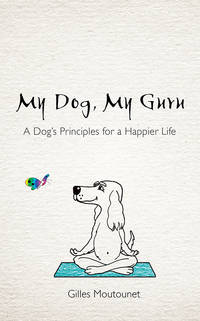 MY DOG, MY GURU: A Dog^s Principles For A Happier Life
