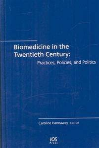 Biomedicine in the Twentieth Century: Practices, Policies, and Politics: (Biomedical and Health Research)