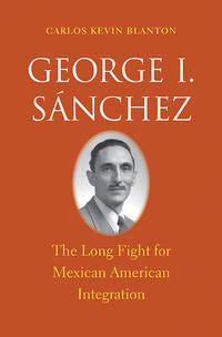 George I. Sánchez : the long fight for Mexican American Integration
