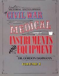 Pictorial Encyclopedia of Civil War Medical Instruments and Equipment, Vol. 1