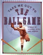 Take Me Out to the Ballgame: A Book of History, Hits, and Heroes