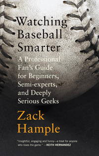 Watching Baseball Smarter: A Professional Fan's Guide for Beginners, Semi-experts, and Deeply...