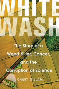 Whitewash: The Story of a Weed Killer, Cancer, and the Corruption of Science by  Carey Gillam - Hardcover - 2017 - from The Old Library Bookshop (SKU: 168579)