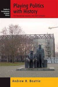 PLAYING POLITICS WITH HISTORY THE BUNDESTAG INQUIRIES INTO EAST GERMANY (HB 2008)