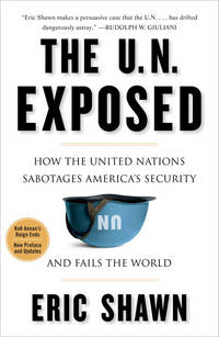 U. N. Exposed : How the United Nations Sabotages America's Security and Fails the World