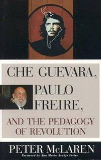 Che Guevara, Paulo Freire, and the Pedagogy of Revolution (Culture and Education Series)