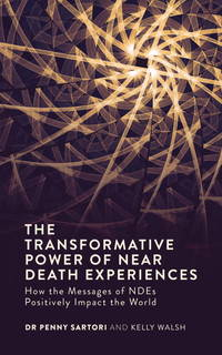 TRANSFORMATIVE POWER OF NEAR-DEATH EXPERIENCES: How The Messages Of NDEs Positively Impact The World