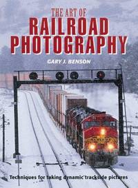 The Art of Railroad Photography : Techniques for Taking Dynamic Trackside  Pictures