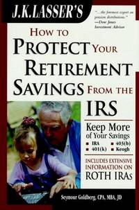 J.K. Lasser's How to Protect Your Retirement Savings from the IRS, Third Edition