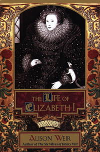 The Life Of Elizabeth I by Alison Weir - Hardcover - 1998 - from ThatBookGuy and Biblio.com