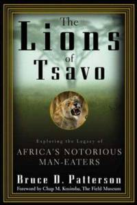 The Lions of Tsavo : Exploring the Legacy of Africa's Notorious Man-Eaters
