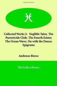 Collected Works 2: Neglible Tales;  The Parenticide Club;  The Fourth Estate;  The Ocean Wave;  On with the Dance;  Epigrams by Ambrose Bierce - Paperback - 2005-01-10 - from Ergodebooks (SKU: SONG1846377331)