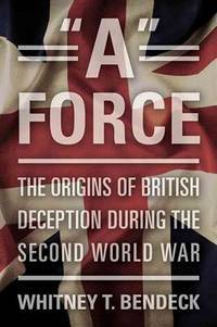 """A"""" Force: The Origins of British Deception During the Second World War"""