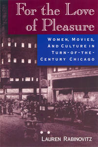 FOR THE LOVE OF PLEASURE: WOMEN, MOVIES AND CULTURE IN TURN OF THE CENTURY CHICAGO