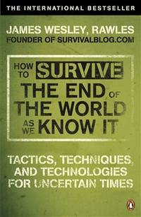 image of How to Survive the End of the World as We Know It: Tactics, Techniques and Technologies for Uncertain Times. James Wesley, Rawles [Sic]
