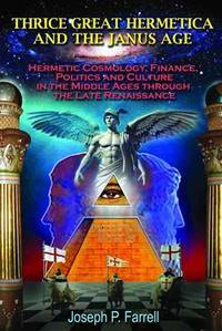 THRICE GREAT HERMETICA AND THE JANUS AGE: Hermetic Cosmology, Finance, Politics & Culture In The Middle Ages Through The Late Renaissance