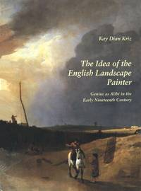 THE IDEA OF THE ENGLISH LANDSCAPE PAINTER - Genius as Alibi in the Early Nineteenth Century