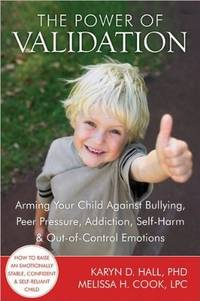 The Power of Validation: Arming Your Child Against Bullying, Peer Pressure, Addiction, Self-Harm,...