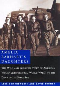 Amelia Earhart's Daughters : The Wild and Glorious Story of American Women Aviators from World War II to the Dawn of the Space Age. 1st Edition