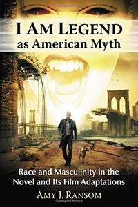 I am Legend as American Myth: Race and Masculinity in the Novel and Its Film Adaptations