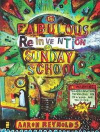 The Fabulous Reinvention of Sunday School: Transformational Techniques for Reaching and Teaching...