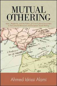 MUTUAL OTHERING : Islam, Modernity, and the Politics of Cross Cultural Encounters in Pre-Colonial Moroccan and European Travel Writing