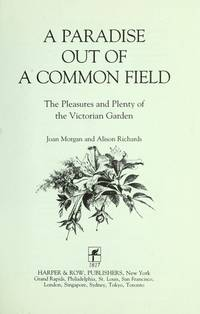 A Paradise Out of a Common Field The Pleasures and Plenty of the Victorian Garden by Joan Morgan; Alison Richards - First edition - 1990 - from Biblio Pursuit (SKU: 49007)