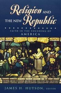 Religion and the New Republic by Hutson, James H. [Editor]; Driesbach, Daniel L. [Contributor]; Witte Jr., John [Contributor]; Buckley S.J., Thomas E. [Contributor]; Noll, Mark A. [Contributor]; Brekus, Catherine A. [Contributor]; Novak, Michael [Contributor]; Hutson, James [Contributor] - 1999-12-01