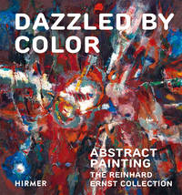 Dazzled by Color: Abstract Painting. The Reinhard Ernst Collection (Schriften Aus Der Sammlung...