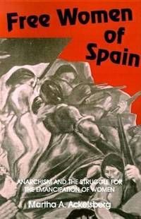 Free Women of Spain : Anarchism and the Struggle for the Emancipation of Women by  Martha A Ackelsberg - Paperback - from Better World Books  (SKU: 5430372-6)