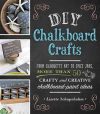 DIY Chalkboard Crafts: From Silhouette Art to Spice Jars, More Than 50 Crafty and Creative...