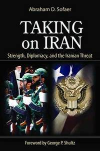 Taking on Iran: Strength, Diplomacy, and the Iranian Threat (Hoover Institution Press Publications)