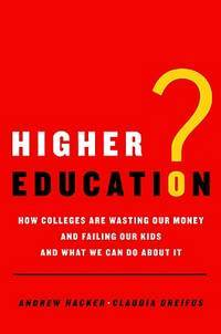 Higher Education?  How Colleges are Wasting Our Money and Failing Our Kids - And What We Can Do...