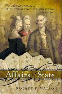 Affairs of State: The Untold History of Presidential Love, Sex, and Scandal, 1789 - 1900